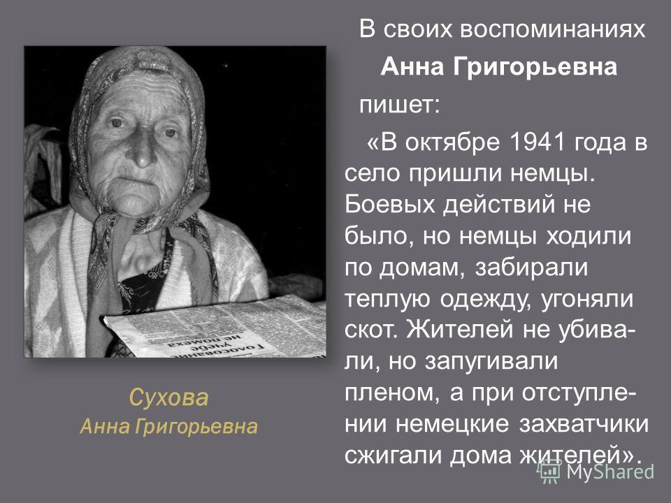 Сухова Анна Григорьевна В своих воспоминаниях Анна Григорьевна пишет: «В октябре 1941 года в село пришли немцы. Боевых действий не было, но немцы ходили по домам, забирали теплую одежду, угоняли скот. Жителей не убивали, но запугивали пленом, а при о