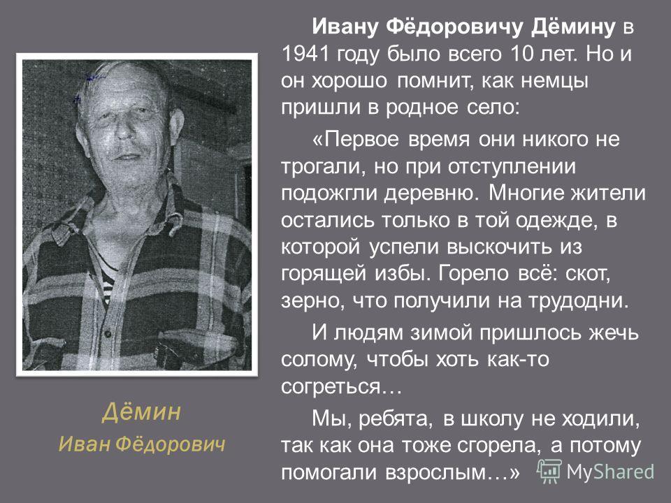 Дёмин Иван Фёдорович Ивану Фёдоровичу Дёмину в 1941 году было всего 10 лет. Но и он хорошо помнит, как немцы пришли в родное село: «Первое время они никого не трогали, но при отступлении подожгли деревню. Многие жители остались только в той одежде, в