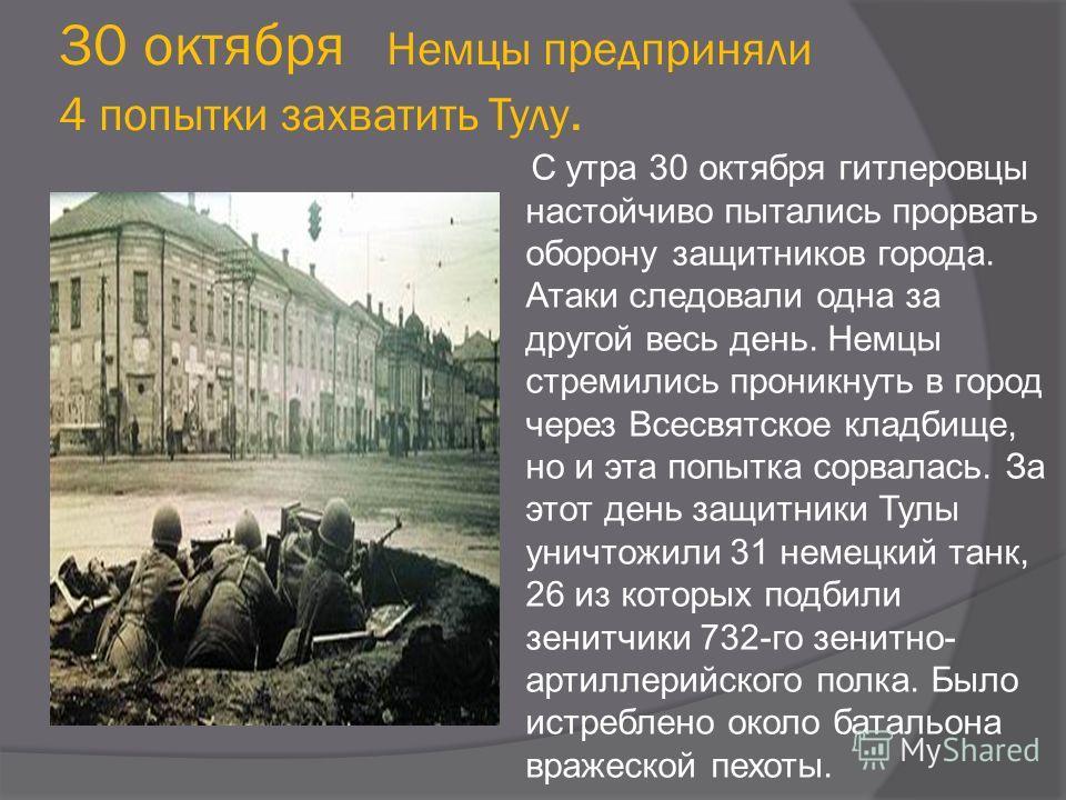 30 октября Немцы предприняли 4 попытки захватить Тулу. С утра 30 октября гитлеровцы настойчиво пытались прорвать оборону защитников города. Атаки следовали одна за другой весь день. Немцы стремились проникнуть в город через Всесвятское кладбище, но и
