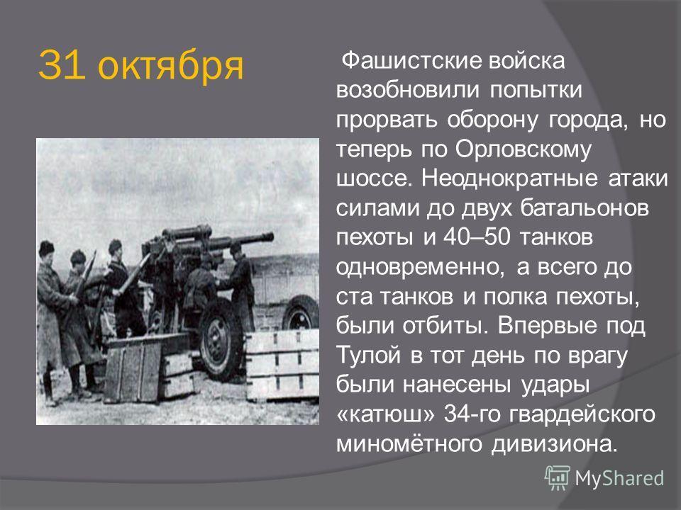 31 октября Фашистские войска возобновили попытки прорвать оборону города, но теперь по Орловскому шоссе. Неоднократные атаки силами до двух батальонов пехоты и 40–50 танков одновременно, а всего до ста танков и полка пехоты, были отбиты. Впервые под