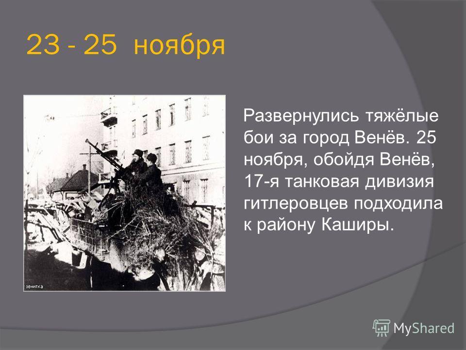 23 - 25 ноября Развернулись тяжёлые бои за город Венёв. 25 ноября, обойдя Венёв, 17-я танковая дивизия гитлеровцев подходила к району Каширы.