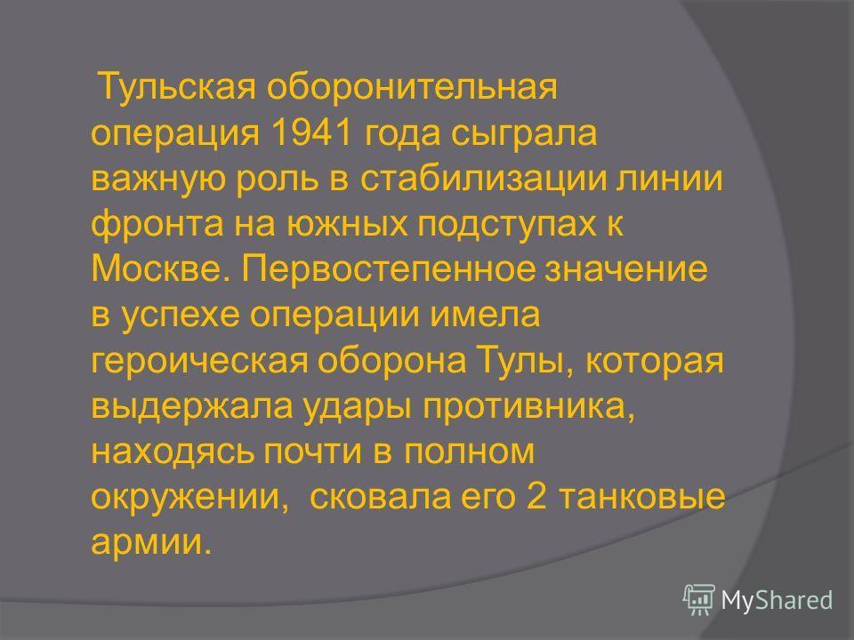 Тульская оборонительная операция 1941 года сыграла важную роль в стабилизации линии фронта на южных подступах к Москве. Первостепенное значение в успехе операции имела героическая оборона Тулы, которая выдержала удары противника, находясь почти в пол