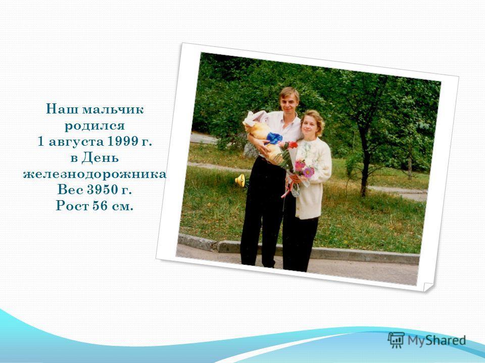Наш мальчик родился 1 августа 1999 г. в День железнодорожника Вес 3950 г. Рост 56 см.