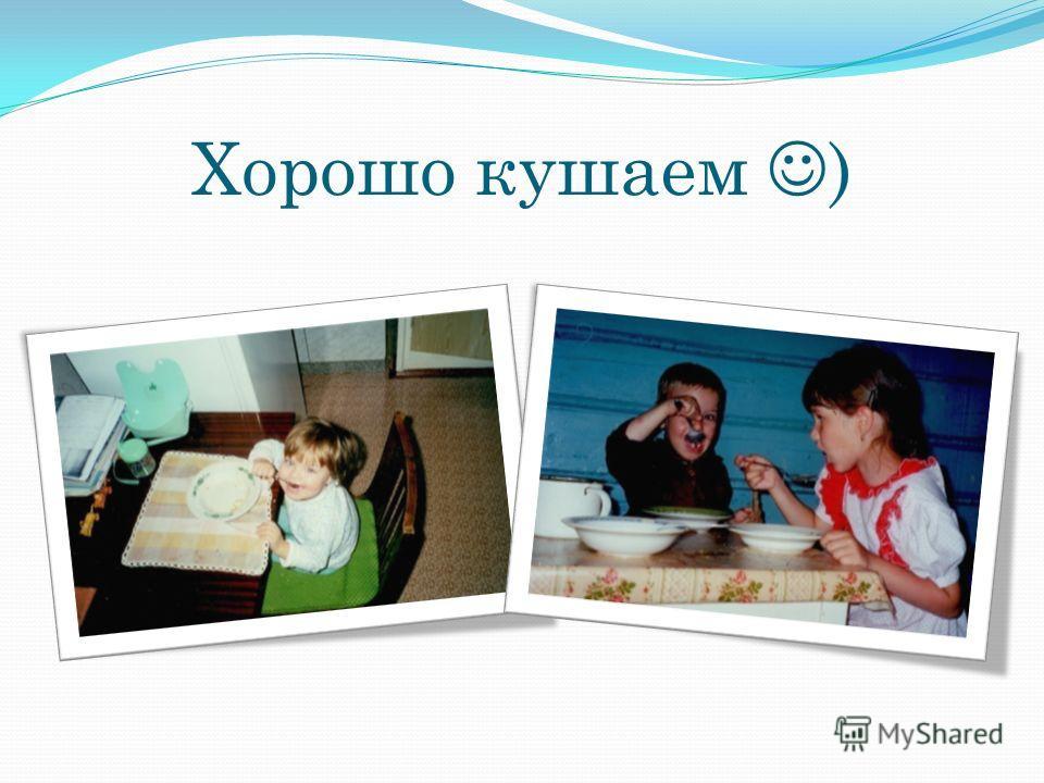 Хорошо кушаем )