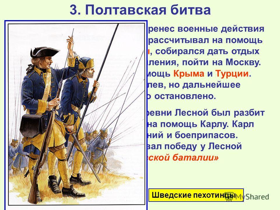 3. Полтавская битва Карл разгромил Августа и перенес военные действия на территорию Украины. Он рассчитывал на помощь со стороны гетмана Мазепы, собирался дать отдых войскам и, получив подкрепления, пойти на Москву. Также рассчитывал на помощь Крыма