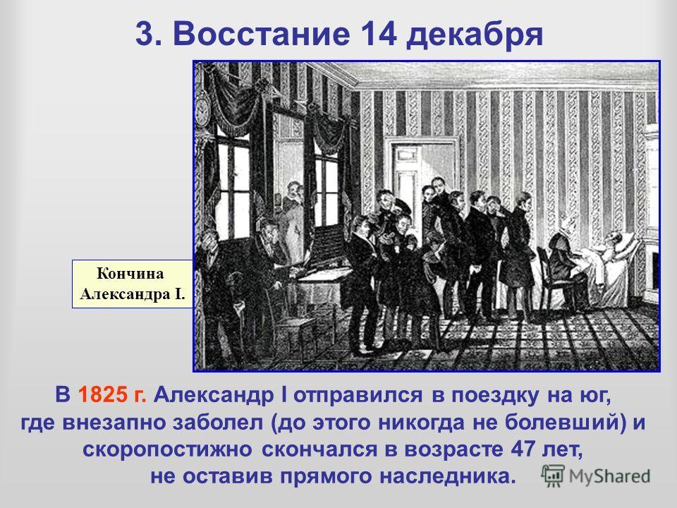 3. Восстание 14 декабря Кончина Александра I. В 1825 г. Александр I отправился в поездку на юг, где внезапно заболел (до этого никогда не болевший) и скоропостижно скончался в возрасте 47 лет, не оставив прямого наследника.