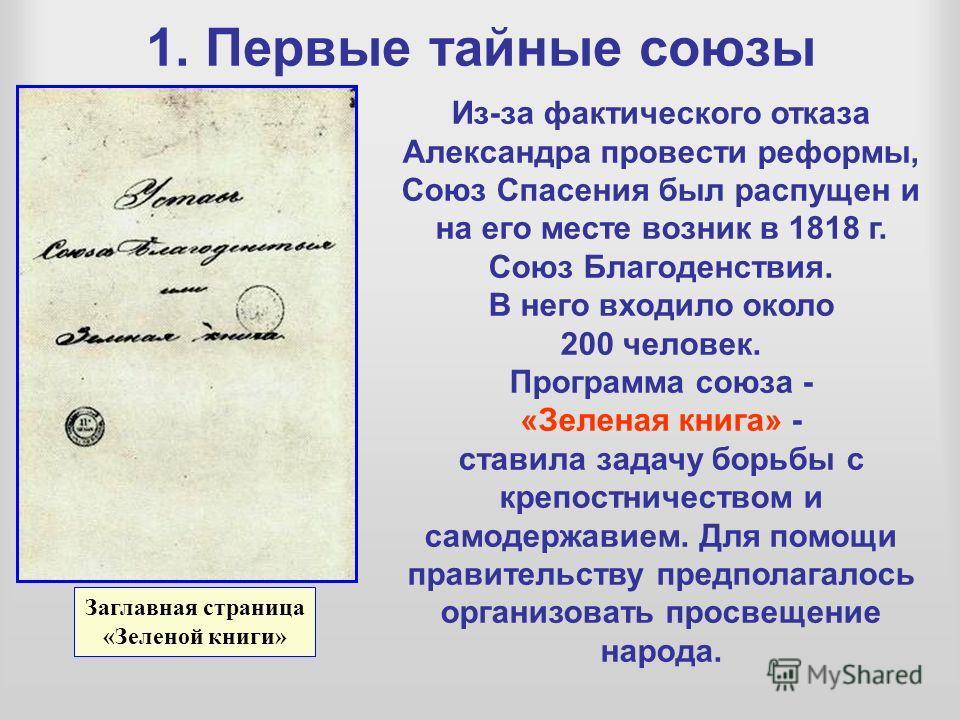 1. Первые тайные союзы Из-за фактического отказа Александра провести реформы, Союз Спасения был распущен и на его месте возник в 1818 г. Союз Благоденствия. В него входило около 200 человек. Программа союза - «Зеленая книга» - ставила задачу борьбы с