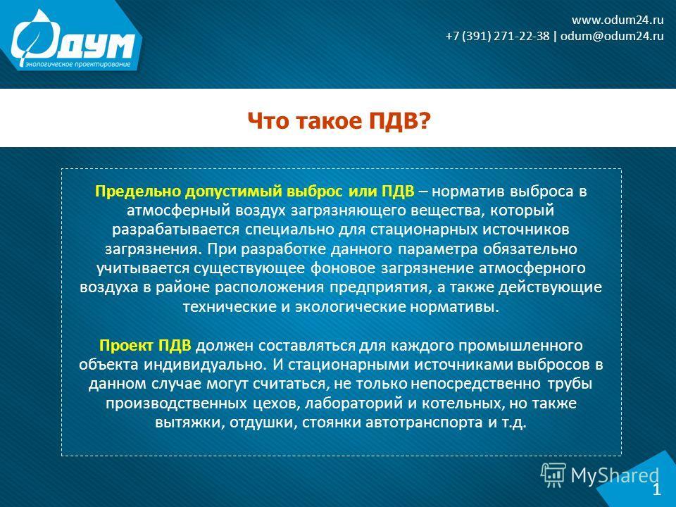 Что такое ПДВ? 1 www.odum24. ru +7 (391) 271-22-38 | odum@odum24. ru Предельно допустимый выброс или ПДВ – норматив выброса в атмосферный воздух загрязняющего вещества, который разрабатывается специально для стационарных источников загрязнения. При р