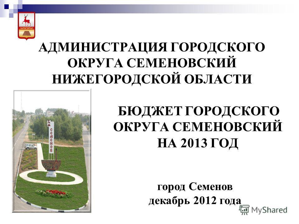 АДМИНИСТРАЦИЯ ГОРОДСКОГО ОКРУГА СЕМЕНОВСКИЙ НИЖЕГОРОДСКОЙ ОБЛАСТИ БЮДЖЕТ ГОРОДСКОГО ОКРУГА СЕМЕНОВСКИЙ НА 2013 ГОД город Семенов декабрь 2012 года