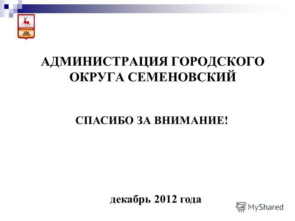 АДМИНИСТРАЦИЯ ГОРОДСКОГО ОКРУГА СЕМЕНОВСКИЙ декабрь 2012 года СПАСИБО ЗА ВНИМАНИЕ!