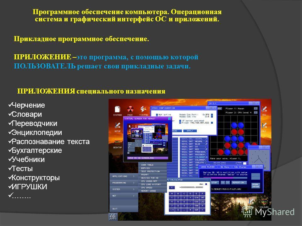 Программное обеспечение компьютера. Операционная система и графический интерфейс ОС и приложений. Прикладное программное обеспечение. ПРИЛОЖЕНИЕ –это программа, с помощью которой ПОЛЬЗОВАТЕЛЬ решает свои прикладные задачи. ПРИЛОЖЕНИЯ специального наз