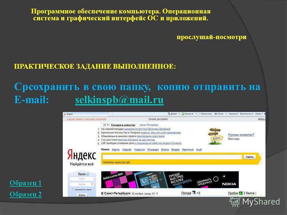 Программное обеспечение компьютера. Операционная система и графический интерфейс ОС и приложений. прослушай-посмотри Образец 2 Образец 1 ПРАКТИЧЕСКОЕ ЗАДАНИЕ ВЫПОЛНЕННОЕ: Cpсохранить в свою папку, копию отправить на E-mail: selkinspb@mail.ruselkinspb