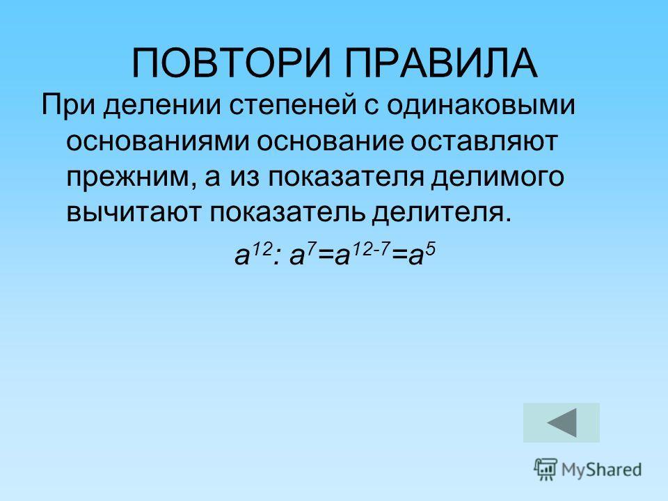 ПОВТОРИ ПРАВИЛА При делении степеней с одинаковыми основаниями основание оставляют прежним, а из показателя делимого вычитают показатель делителя. а 12 : а 7 =а 12-7 =а 5