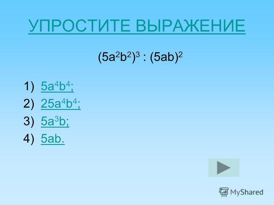 УПРОСТИТЕ ВЫРАЖЕНИЕ (5 а 2 b 2 ) 3 : (5 аb) 2 1) 5 а 4 b 4 ;5 а 4 b 4 ; 2) 25 а 4 b 4 ;25 а 4 b 4 ; 3) 5 а 3 b;5 а 3 b; 4) 5 аb.5 аb.