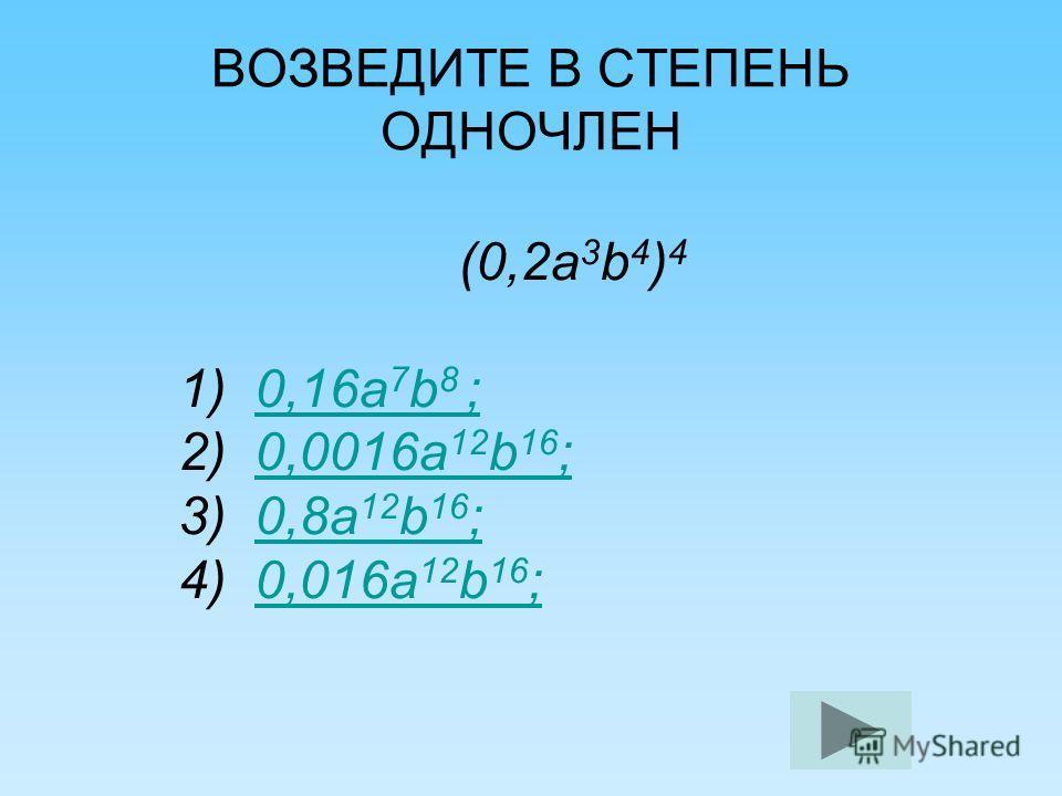 ВОЗВЕДИТЕ В СТЕПЕНЬ ОДНОЧЛЕН (0,2 а 3 b 4 ) 4 1) 0,16 а 7 b 8 ;0,16 а 7 b 8 ; 2) 0,0016 а 12 b 16 ;0,0016 а 12 b 16 ; 3) 0,8 а 12 b 16 ;0,8 а 12 b 16 ; 4) 0,016 а 12 b 16 ;0,016 а 12 b 16 ;