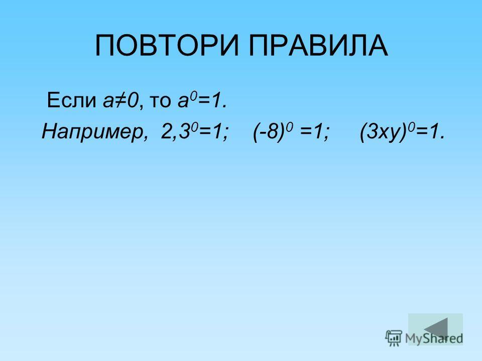 ПОВТОРИ ПРАВИЛА Если а 0, то а 0 =1. Например, 2,3 0 =1; (-8) 0 =1; (3 ку) 0 =1.