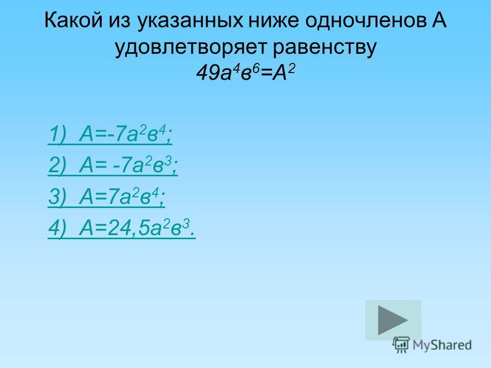 Какой из указанных ниже одночленов А удовлетворяет равенству 49 а 4 в 6 =А 2 1) А=-7 а 2 в 4 ;1) А=-7 а 2 в 4 ; 2) А= -7 а 2 в 3 ;2) А= -7 а 2 в 3 ; 3) А=7 а 2 в 4 ;3) А=7 а 2 в 4 ; 4) А=24,5 а 2 в 3.4) А=24,5 а 2 в 3.