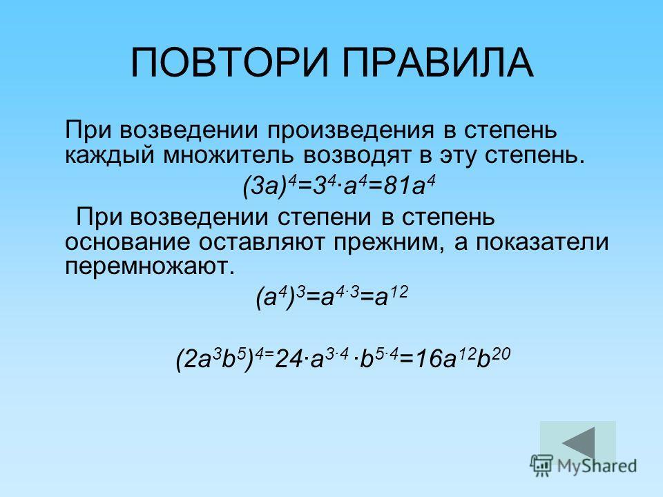 ПОВТОРИ ПРАВИЛА При возведении произведения в степень каждый множитель возводят в эту степень. (3 а) 4 =3 4 ·а 4 =81 а 4 При возведении степени в степень основание оставляют прежним, а показатели перемножают. (а 4 ) 3 =а 4·3 =а 12 (2 а 3 b 5 ) 4= 24·