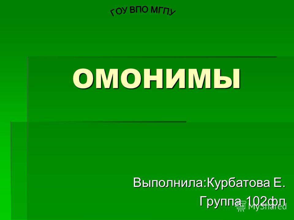ОМОНИМЫ ОМОНИМЫ Выполнила:Курбатова Е. Группа 102 фл