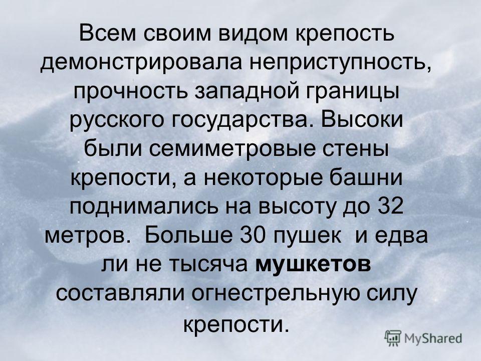 Всем своим видом крепость демонстрировала неприступность, прочность западной границы русского государства. Высоки были семиметровые стены крепости, а некоторые башни поднимались на высоту до 32 метров. Больше 30 пушек и едва ли не тысяча мушкетов сос
