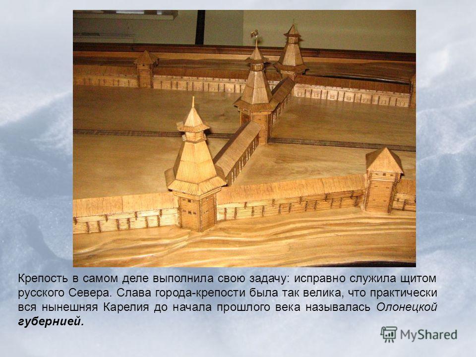 Крепость в самом деле выполнила свою задачу: исправно служила щитом русского Севера. Слава города-крепости была так велика, что практически вся нынешняя Карелия до начала прошлого века называлась Олонецкой губернией.