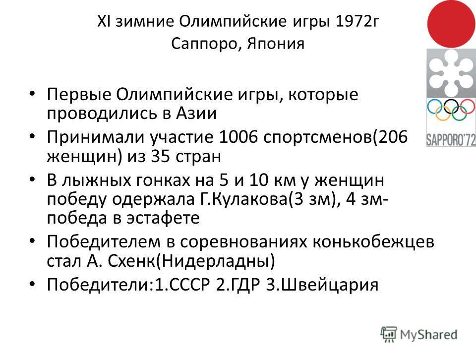 XI зимние Олимпийские игры 1972 г Саппоро, Япония Первые Олимпийские игры, которые проводились в Азии Принимали участие 1006 спортсменов(206 женщин) из 35 стран В лыжных гонках на 5 и 10 км у женщин победу одержала Г.Кулакова(3 см), 4 см- победа в эс