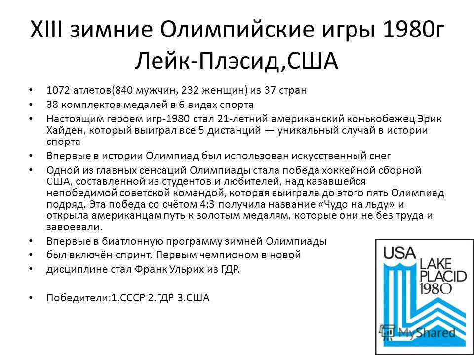 XIII зимние Олимпийские игры 1980 г Лейк-Плэсид,США 1072 атлетов(840 мужчин, 232 женщин) из 37 стран 38 комплектов медалей в 6 видах спорта Настоящим героем игр-1980 стал 21-летний американский конькобежец Эрик Хайден, который выиграл все 5 дистанций