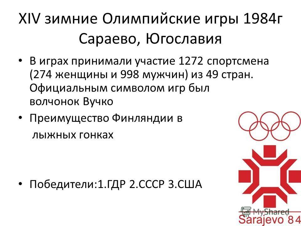 XIV зимние Олимпийские игры 1984 г Сараево, Югославия В играх принимали участие 1272 спортсмена (274 женщины и 998 мужчин) из 49 стран. Официальным символом игр был волчонок Вучко Преимущество Финляндии в лыжных гонках Победители:1. ГДР 2. СССР 3.США