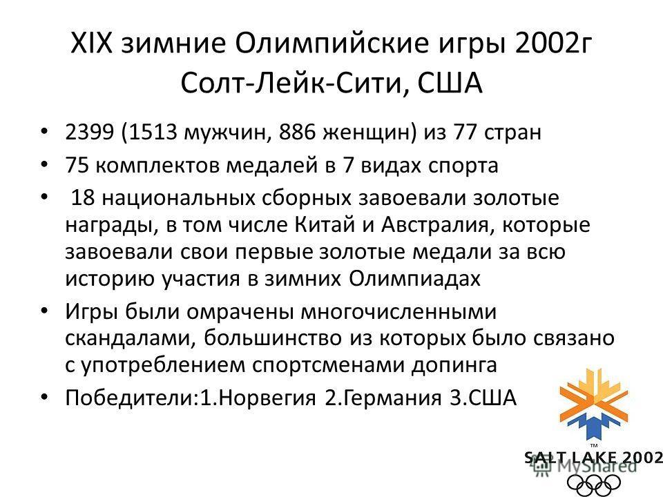 XIX зимние Олимпийские игры 2002 г Солт-Лейк-Сити, США 2399 (1513 мужчин, 886 женщин) из 77 стран 75 комплектов медалей в 7 видах спорта 18 национальных сборных завоевали золотые награды, в том числе Китай и Австралия, которые завоевали свои первые з