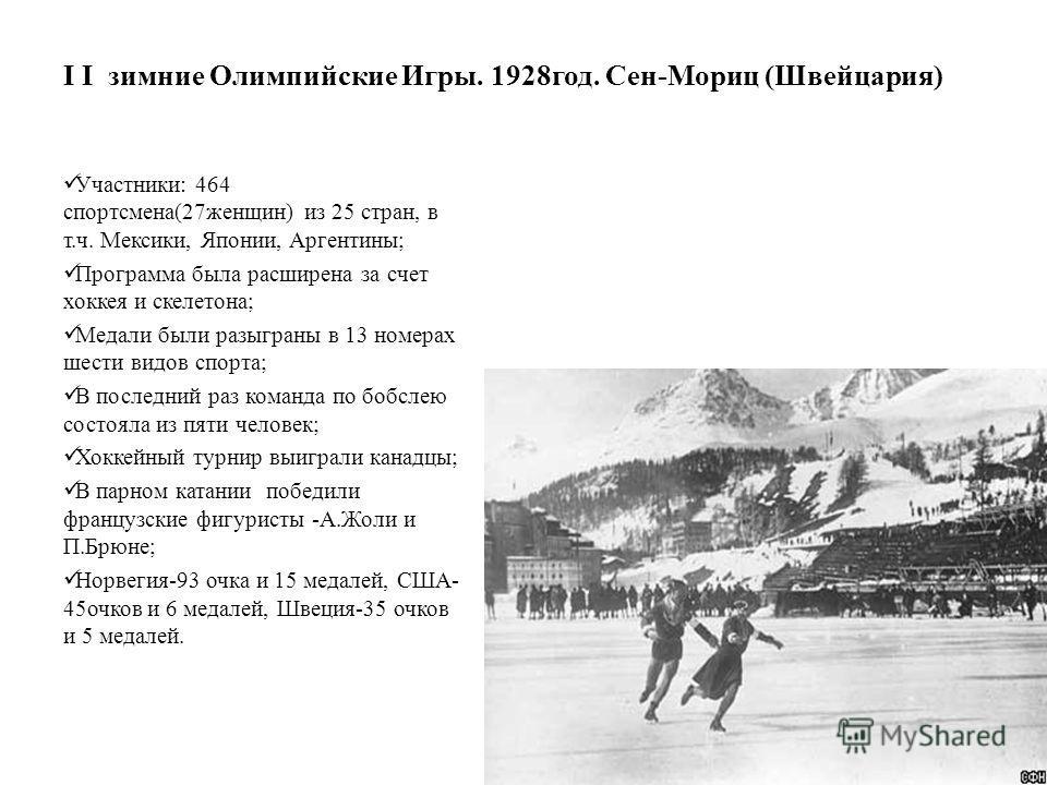 I I зимние Олимпийские Игры. 1928 год. Сен-Мориц (Швейцария) Участники: 464 спортсмена(27 женщин) из 25 стран, в т.ч. Мексики, Японии, Аргентины; Программа была расширена за счет хоккея и скелетона; Медали были разыграны в 13 номерах шести видов спор