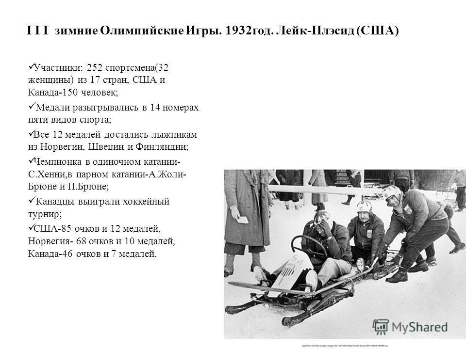 I I I зимние Олимпийские Игры. 1932 год. Лейк-Плэсид (США) Участники: 252 спортсмена(32 женщины) из 17 стран, США и Канада-150 человек; Медали разыгрывались в 14 номерах пяти видов спорта; Все 12 медалей достались лыжникам из Норвегии, Швеции и Финля