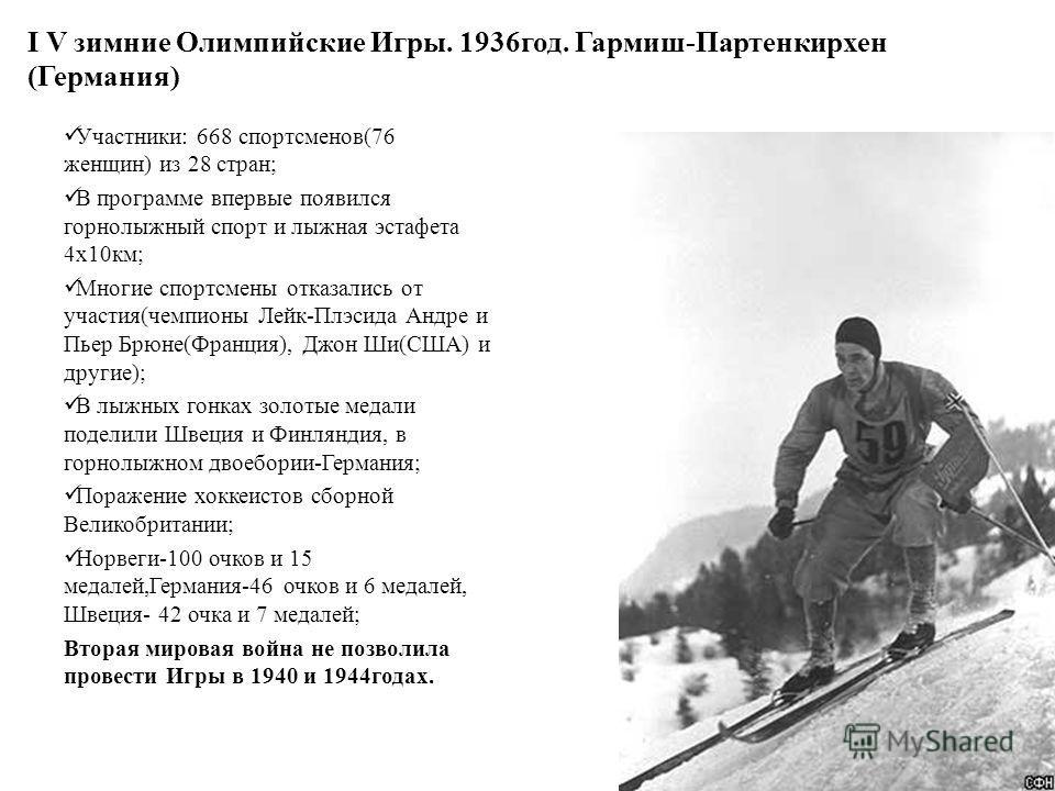 I V зимние Олимпийские Игры. 1936 год. Гармиш-Партенкирхен (Германия) Участники: 668 спортсменов(76 женщин) из 28 стран; В программе впервые появился горнолыжный спорт и лыжная эстафета 4 х 10 км; Многие спортсмены отказались от участия(чемпионы Лейк