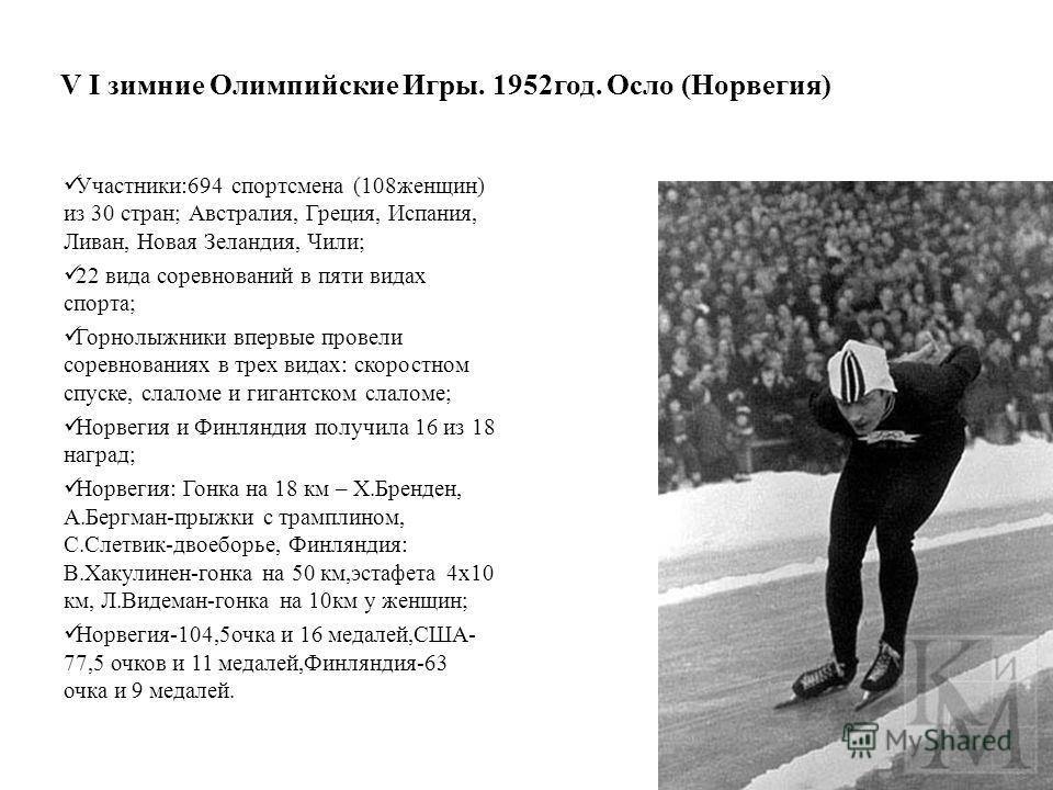 V I зимние Олимпийские Игры. 1952 год. Осло (Норвегия) Участники:694 спортсмена (108 женщин) из 30 стран; Австралия, Греция, Испания, Ливан, Новая Зеландия, Чили; 22 вида соревнований в пяти видах спорта; Горнолыжники впервые провели соревнованиях в