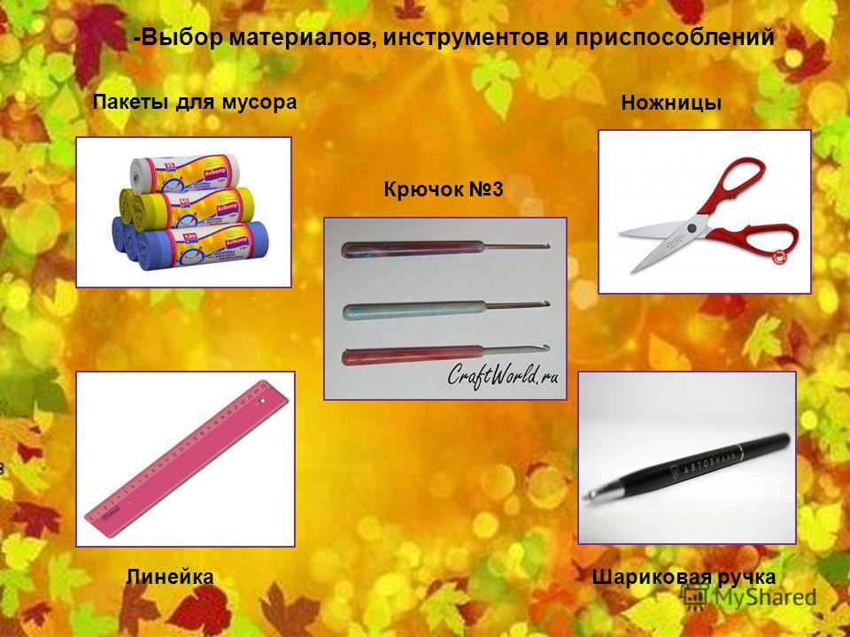 -Выбор материалов, инструментов и приспособлений Пакеты для мусора Крючок 3 Ножницы Линейка Шариковая ручка