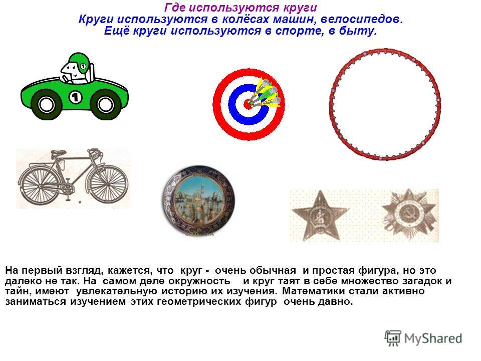 Где используются круги Круги используются в колёсах машин, велосипедов. Ещё круги используются в спорте, в быту. На первый взгляд, кажется, что круг - очень обычная и простая фигура, но это далеко не так. На самом деле окружность и круг таят в себе м