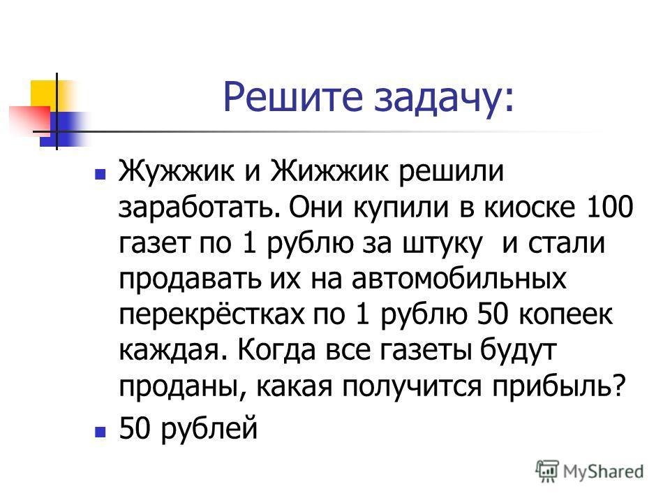 Решите задачу: Жужжик и Жижжик решили заработать. Они купили в киоске 100 газет по 1 рублю за штуку и стали продавать их на автомобильных перекрёстках по 1 рублю 50 копеек каждая. Когда все газеты будут проданы, какая получится прибыль? 50 рублей