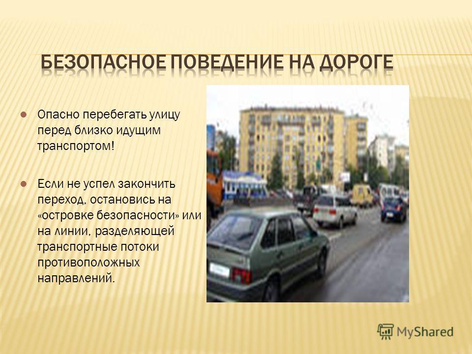 Опасно перебегать улицу перед близко идущим транспортом! Если не успел закончить переход, остановись на «островке безопасности» или на линии, разделяющей транспортные потоки противоположных направлений.