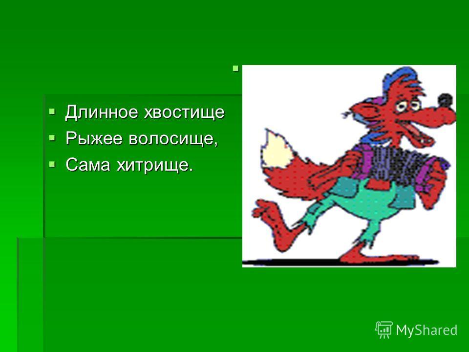 Длинное хвостище Длинное хвостище Рыжее волос еще, Рыжее волос еще, Сама хитрище. Сама хитрище.