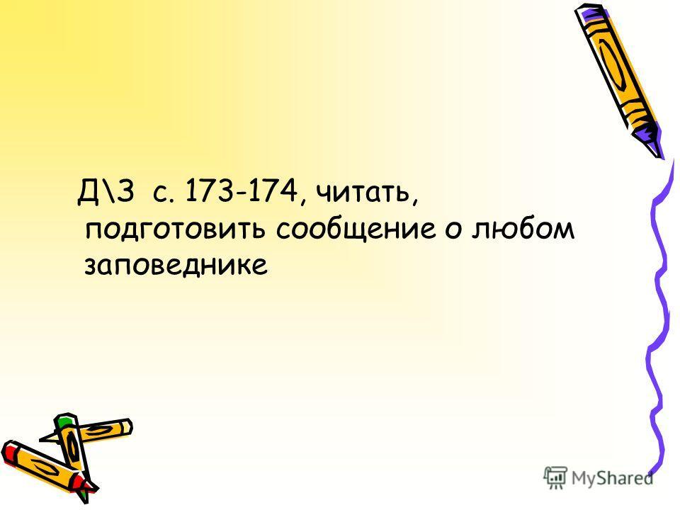 Д\З с. 173-174, читать, подготовить сообщение о любом заповеднике
