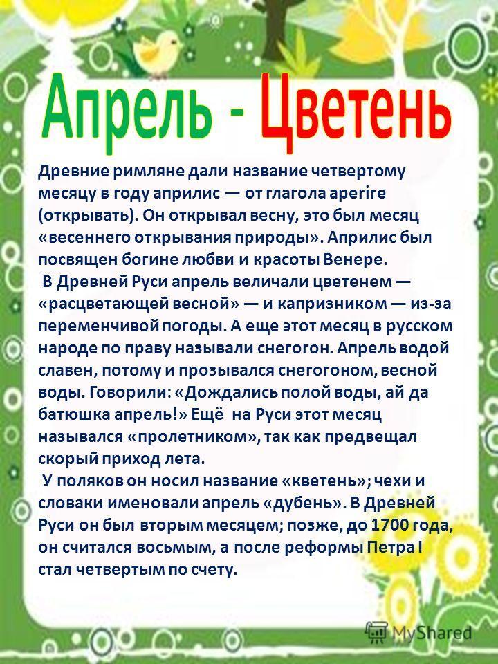 Древние римляне дали название четвертому месяцу в году априлис от глагола aperire (открывать). Он открывал весну, это был месяц «весеннего открывания природы». Априлис был посвящен богине любви и красоты Венере. В Древней Руси апрель величали цветени