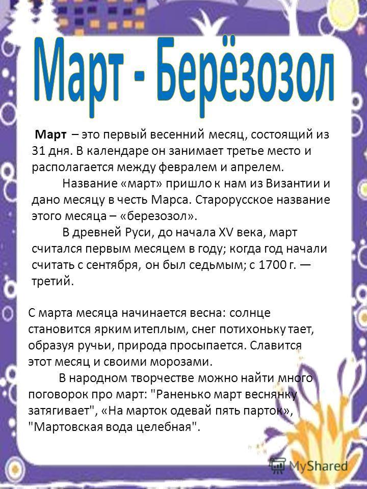 Март – это первый весенний месяц, состоящий из 31 дня. В календаре он занимает третье место и располагается между февралем и апрелем. Название «март» пришло к нам из Византии и дано месяцу в честь Марса. Старорусское название этого месяца – «березозо