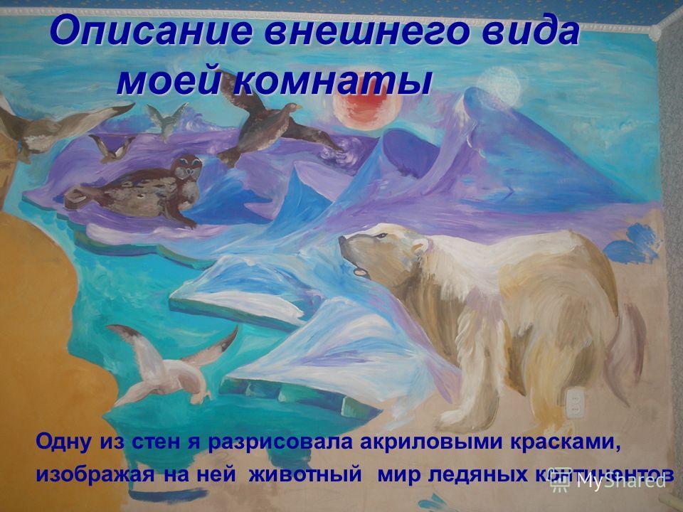 Одну из стен я разрисовала акриловыми красками, изображая на ней животный мир ледяных континентов Описание внешнего вида моей комнаты