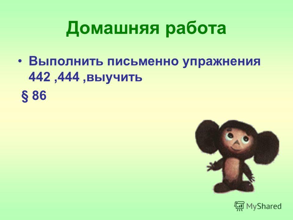 Домашняя работа Выполнить письменно упражнения 442,444,выучить § 86