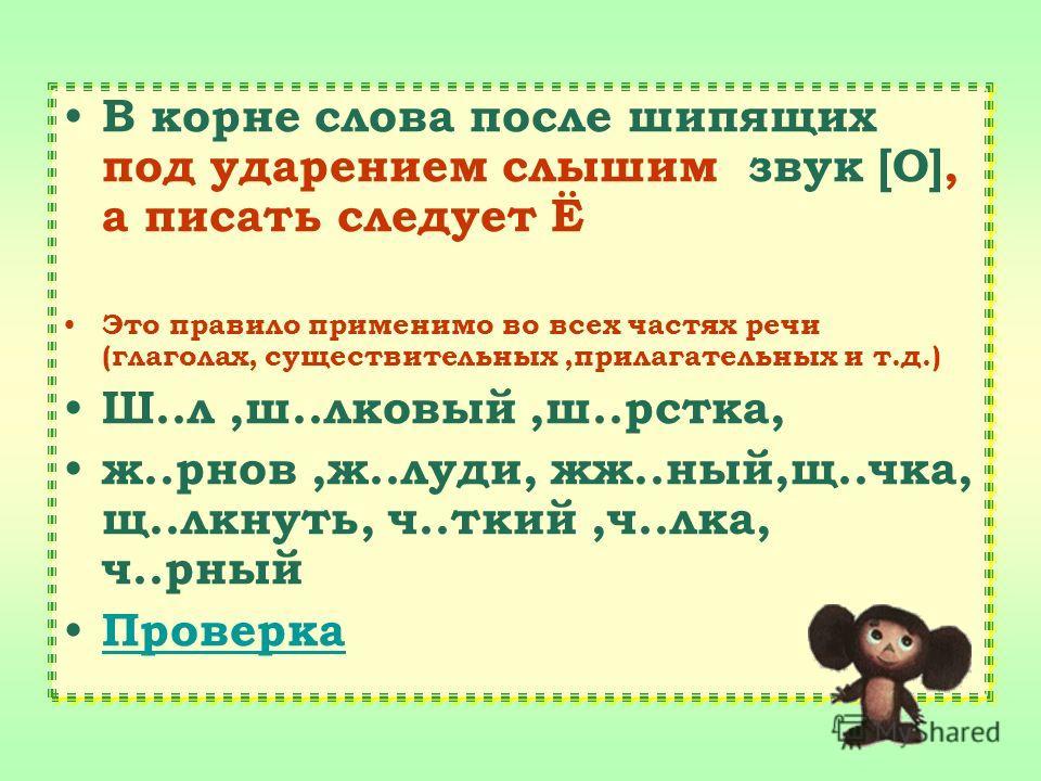 В корне слова после шипящих под ударением слышим звук [О], а писать следует Ё Это правило применимо во всех частях речи (глаголах, существительных,прилагательных и т.д.) Ш..л,ш..луковый,ш..рстка, ж..р-нов,ж..луди, жж..ный,щ..чка, щ..лкнуть, ч..ткий,ч