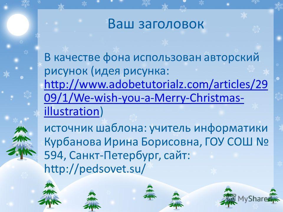 Ваш заголовок В качестве фона использован авторский рисунок (идея рисунка: http://www.adobetutorialz.com/articles/29 09/1/We-wish-you-a-Merry-Christmas- illustration) http://www.adobetutorialz.com/articles/29 09/1/We-wish-you-a-Merry-Christmas- illus