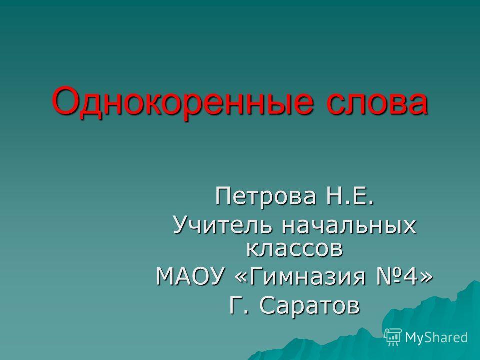 Однокоренные слова Петрова Н.Е. Учитель начальных классов МАОУ «Гимназия 4» Г. Саратов