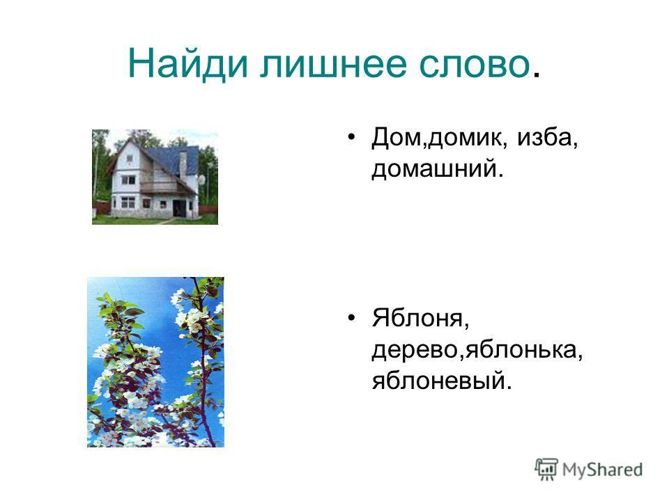 Найди лишнее слово. Дом,домик, изба, домашний. Яблоня, дерево,яблонька, яблоневый.