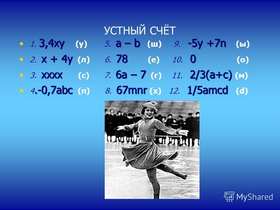 УСТНЫЙ СЧЁТ 3,4 хуа – b-5 у +7n 1. 3,4 ху (у) 5. а – b (ш) 9. -5 у +7n (ы) х + 4 у 78 0 2. х + 4 у (л) 6. 78 (е) 10. 0 (о) хох 6 а – 72/3(а+с) 3. хох (с) 7. 6 а – 7 (г) 11. 2/3(а+с) (м).-0,7 abc67mnr1/5 аmcd 4.-0,7 abc (п) 8. 67mnr (х) 12. 1/5 аmcd (