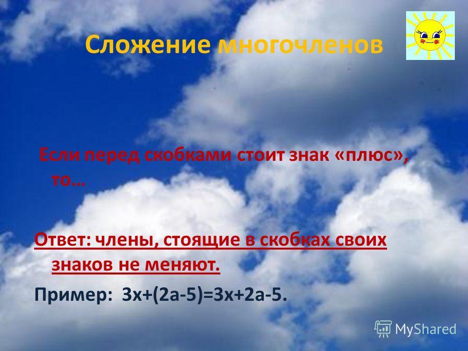 Сложение многочленов Если перед скобками стоит знак «плюс», то… Ответ: члены, стоящие в скобках своих знаков не меняют. Пример: 3 х+(2 а-5)=3 х+2 а-5.