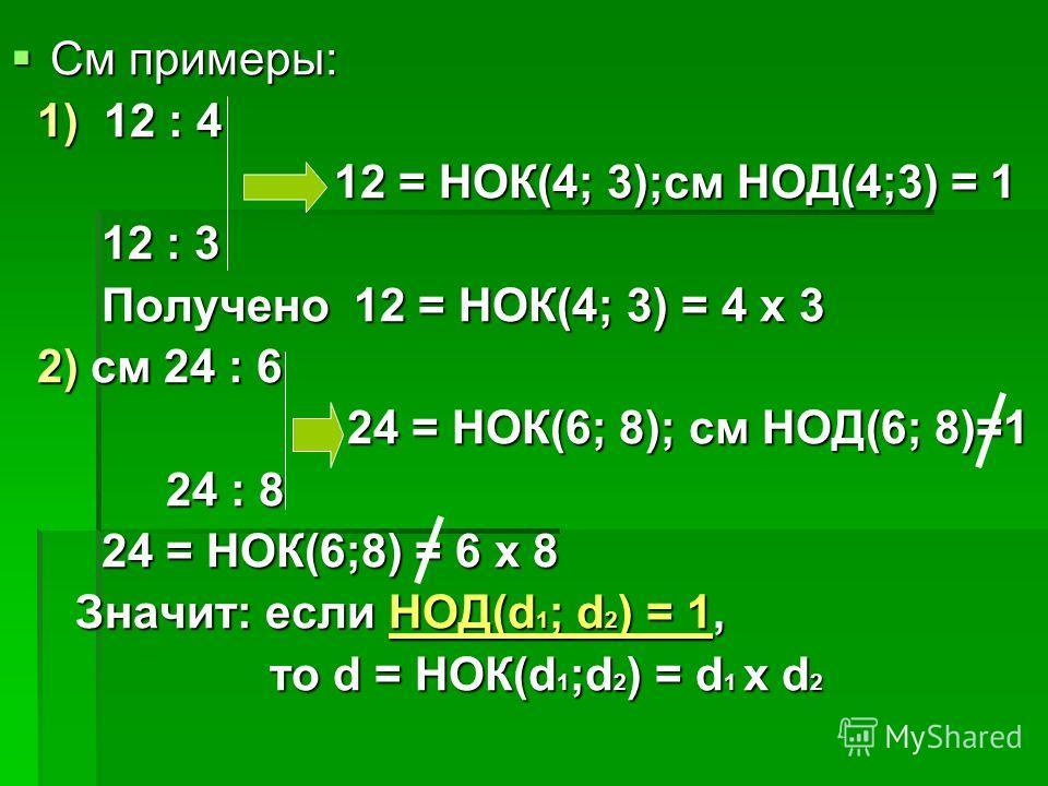 См примеры: См примеры: 1) 12 : 4 1) 12 : 4 12 = НОК(4; 3);см НОД(4;3) = 1 12 = НОК(4; 3);см НОД(4;3) = 1 12 : 3 12 : 3 Получено 12 = НОК(4; 3) = 4 x 3 Получено 12 = НОК(4; 3) = 4 x 3 2) см 24 : 6 2) см 24 : 6 24 = НОК(6; 8); см НОД(6; 8)=1 24 = НОК(